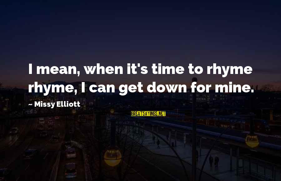 Missy Elliott Sayings By Missy Elliott: I mean, when it's time to rhyme rhyme, I can get down for mine.