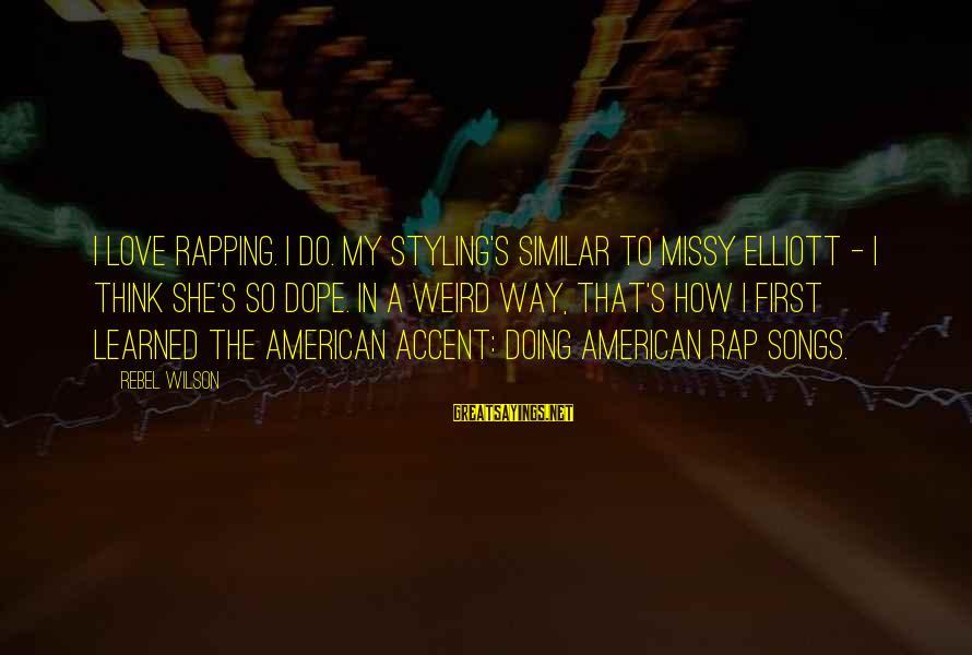 Missy Elliott Sayings By Rebel Wilson: I love rapping. I do. My styling's similar to Missy Elliott - I think she's