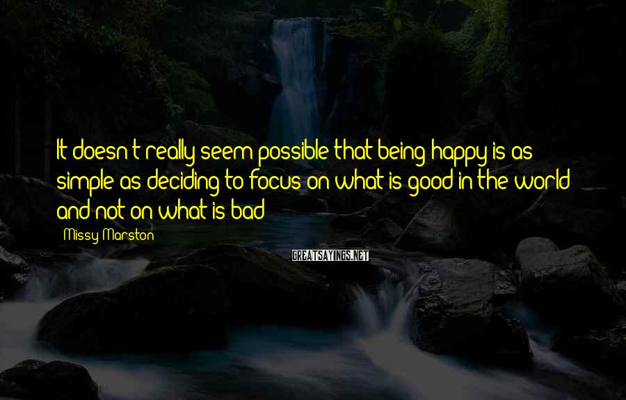 Missy Marston Sayings: It doesn't really seem possible that being happy is as simple as deciding to focus