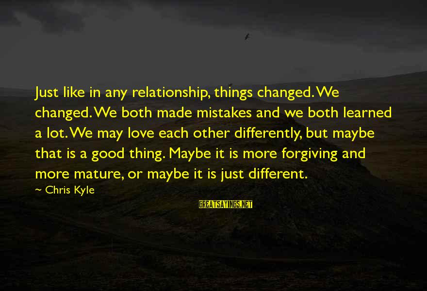 Mistakes Made In Love Sayings By Chris Kyle: Just like in any relationship, things changed. We changed. We both made mistakes and we
