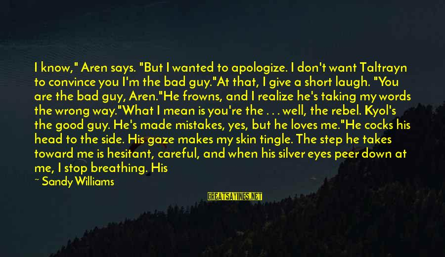 """Mistakes Made In Love Sayings By Sandy Williams: I know,"""" Aren says. """"But I wanted to apologize. I don't want Taltrayn to convince"""