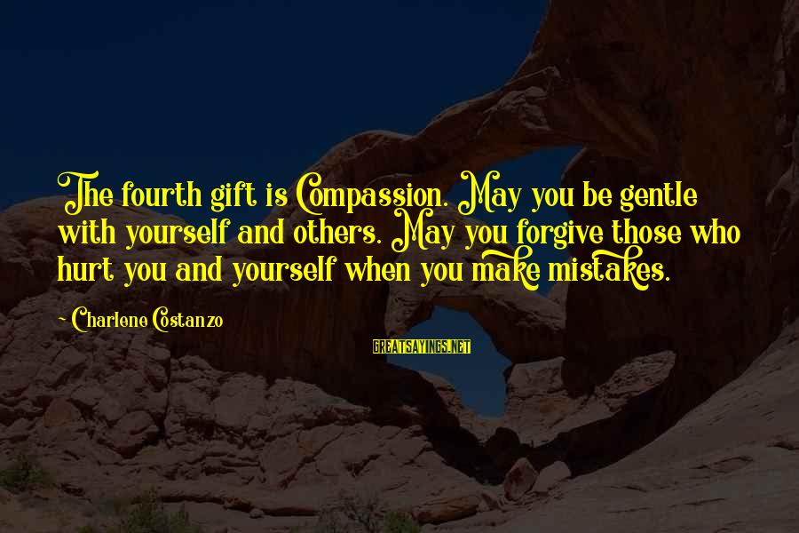 Mistakes That Hurt Others Sayings By Charlene Costanzo: The fourth gift is Compassion. May you be gentle with yourself and others. May you