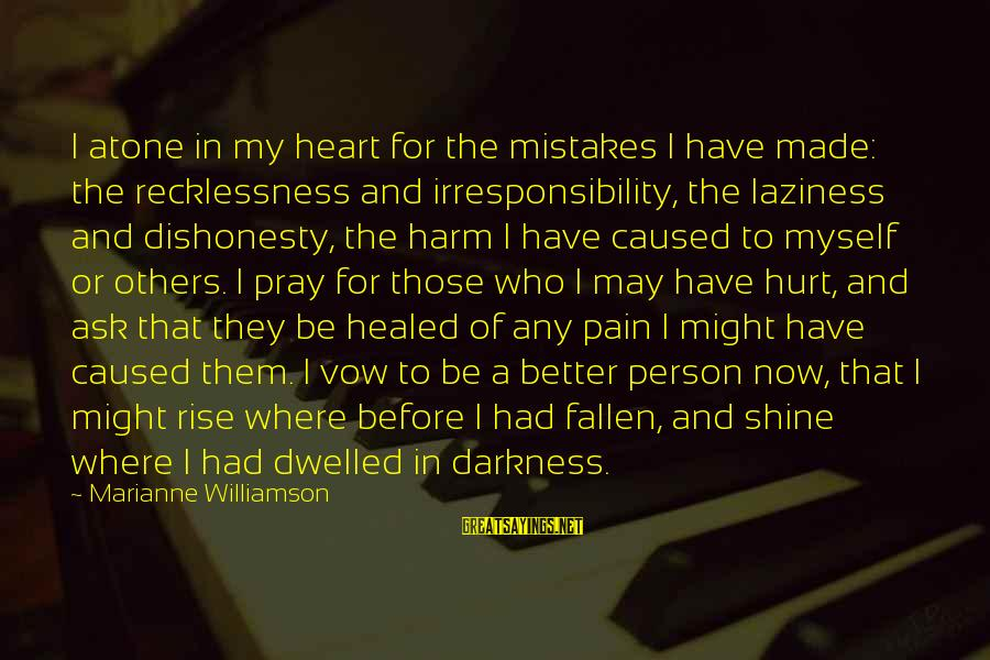 Mistakes That Hurt Others Sayings By Marianne Williamson: I atone in my heart for the mistakes I have made: the recklessness and irresponsibility,