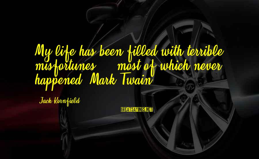 Misto Sayings By Jack Kornfield: My life has been filled with terrible misfortunes - most of which never happened. Mark