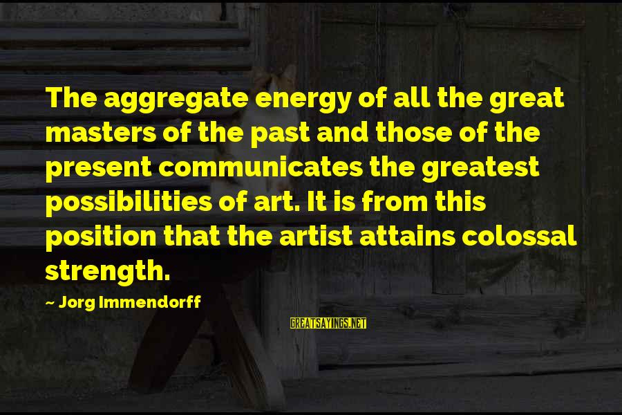 Misto Sayings By Jorg Immendorff: The aggregate energy of all the great masters of the past and those of the