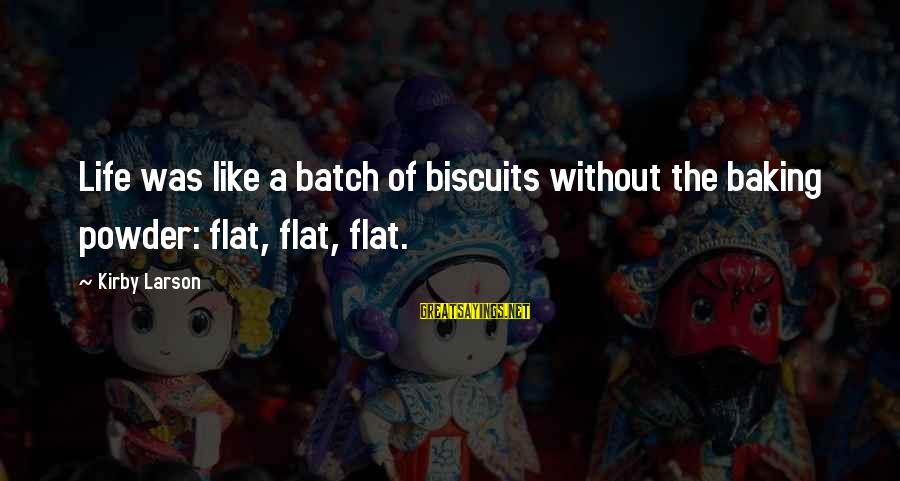 Misto Sayings By Kirby Larson: Life was like a batch of biscuits without the baking powder: flat, flat, flat.