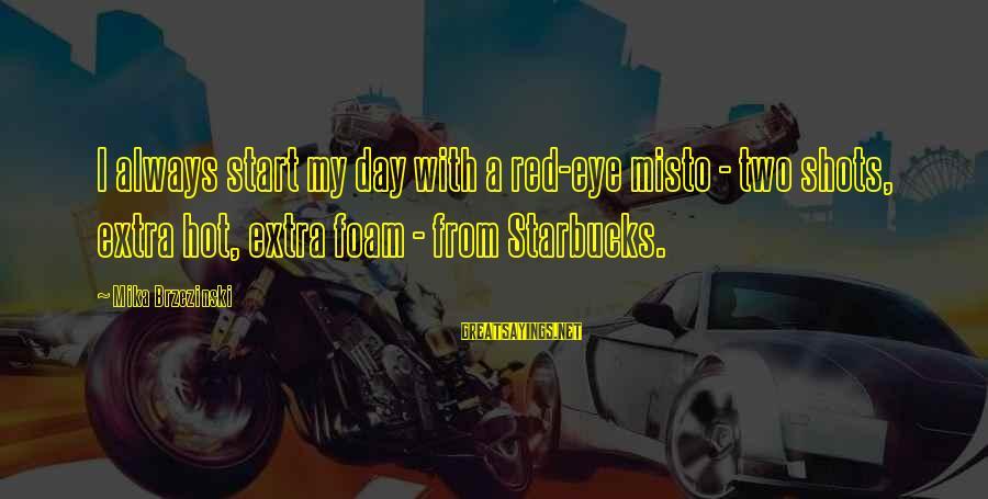 Misto Sayings By Mika Brzezinski: I always start my day with a red-eye misto - two shots, extra hot, extra