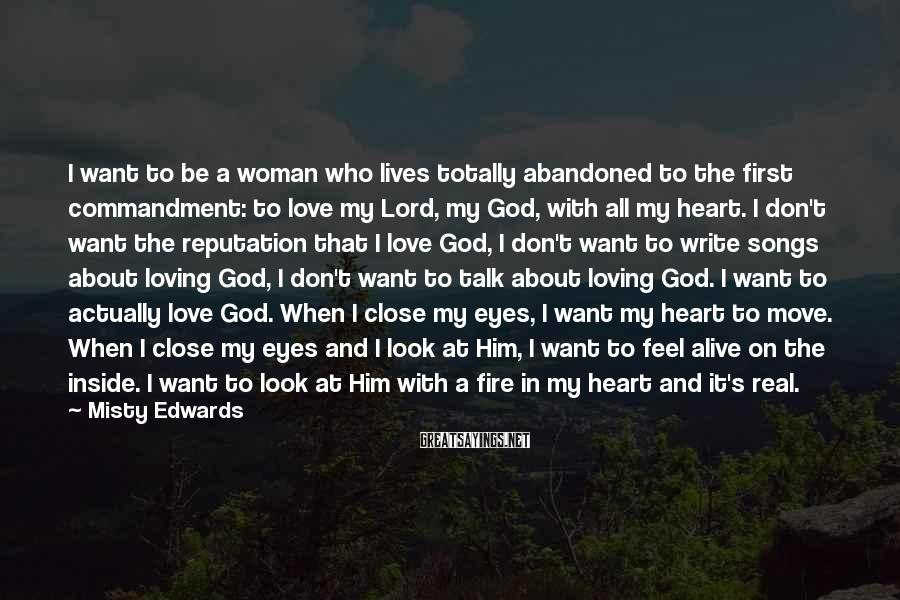 Misty Edwards Sayings: I want to be a woman who lives totally abandoned to the first commandment: to