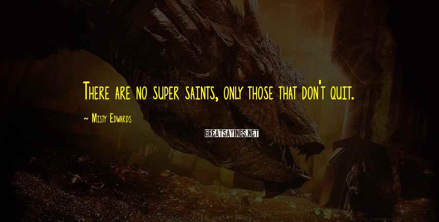 Misty Edwards Sayings: There are no super saints, only those that don't quit.