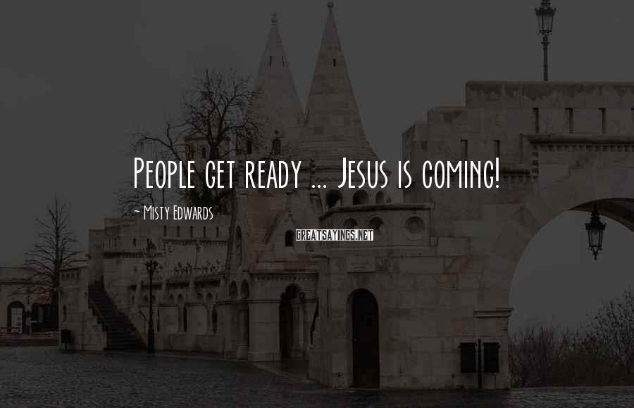 Misty Edwards Sayings: People get ready ... Jesus is coming!