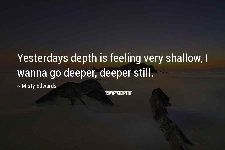 Misty Edwards Sayings: Yesterdays depth is feeling very shallow, I wanna go deeper, deeper still.