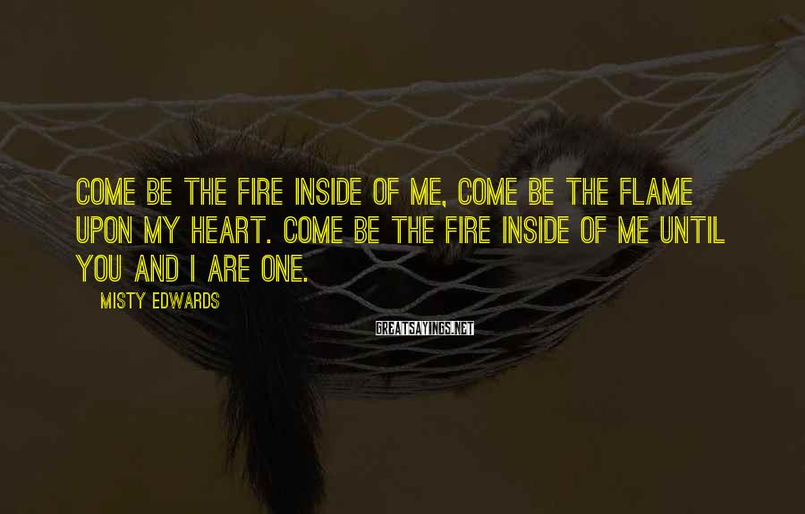 Misty Edwards Sayings: Come be the fire inside of me, come be the flame upon my heart. Come