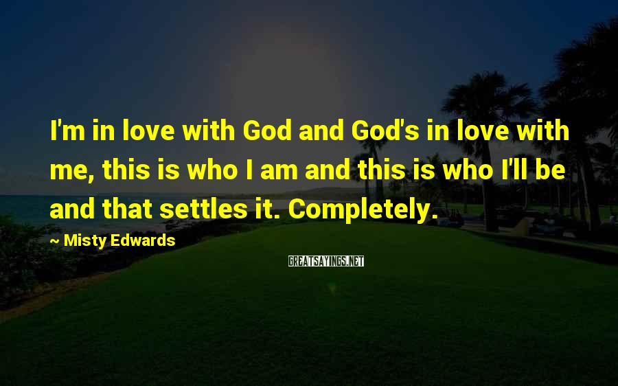 Misty Edwards Sayings: I'm in love with God and God's in love with me, this is who I