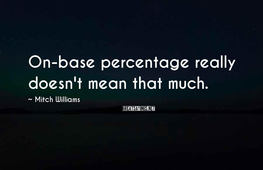 Mitch Williams Sayings: On-base percentage really doesn't mean that much.