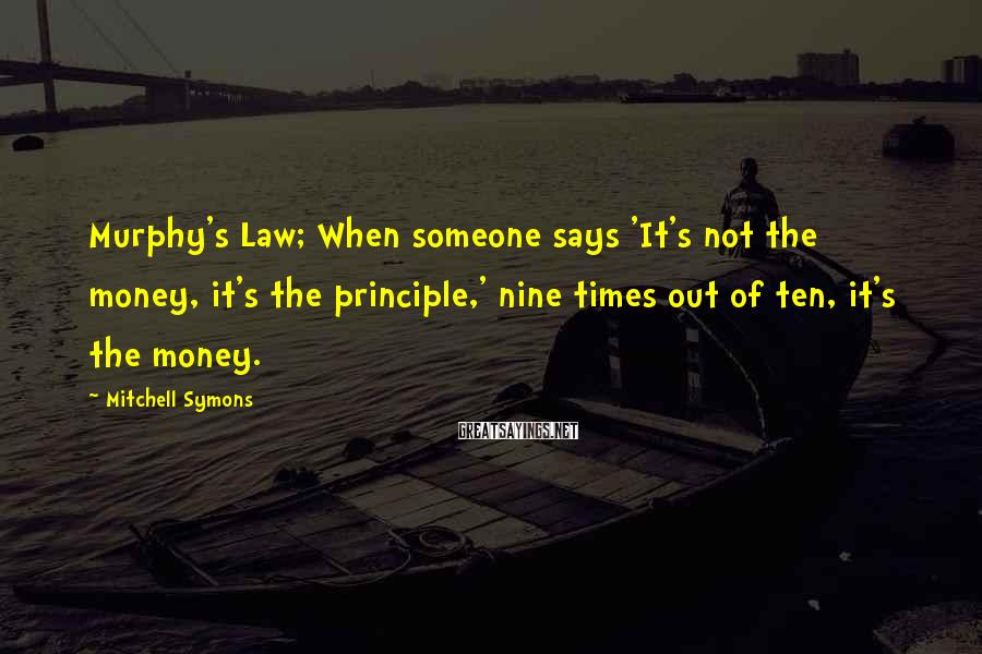 Mitchell Symons Sayings: Murphy's Law; When someone says 'It's not the money, it's the principle,' nine times out