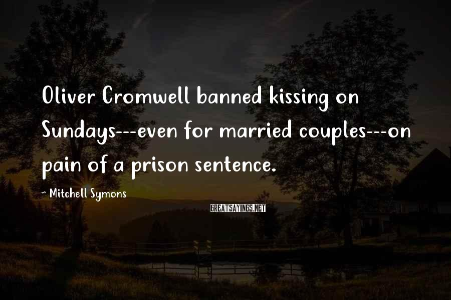 Mitchell Symons Sayings: Oliver Cromwell banned kissing on Sundays---even for married couples---on pain of a prison sentence.