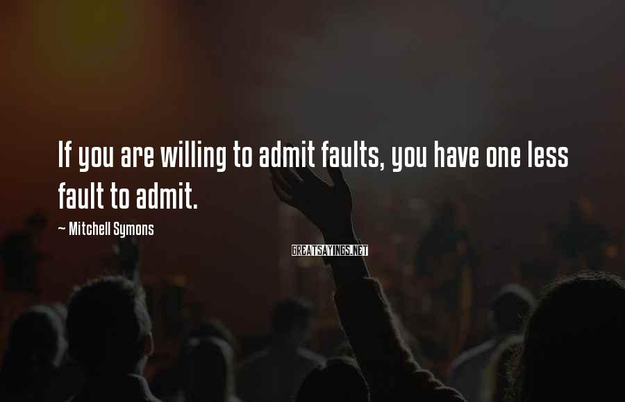 Mitchell Symons Sayings: If you are willing to admit faults, you have one less fault to admit.