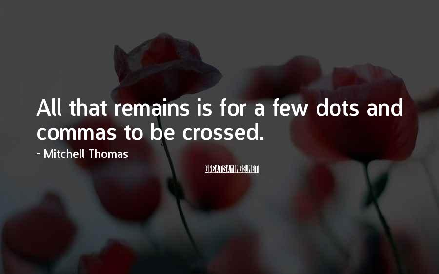 Mitchell Thomas Sayings: All that remains is for a few dots and commas to be crossed.