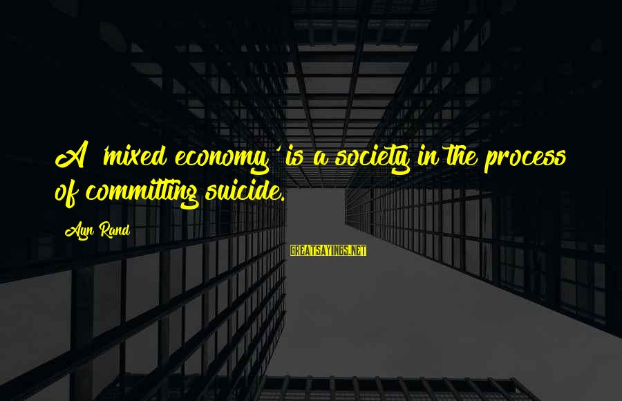 Mixed Economy Sayings By Ayn Rand: A 'mixed economy' is a society in the process of committing suicide.
