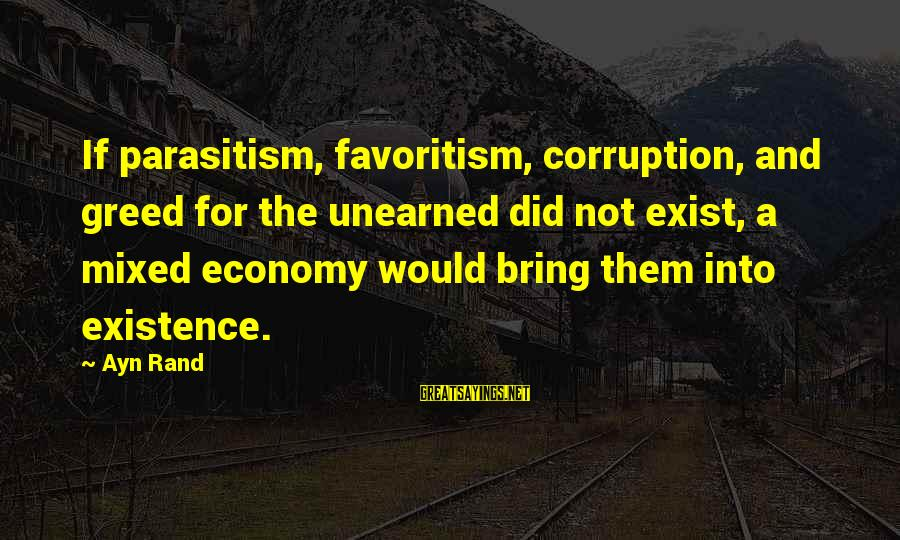 Mixed Economy Sayings By Ayn Rand: If parasitism, favoritism, corruption, and greed for the unearned did not exist, a mixed economy