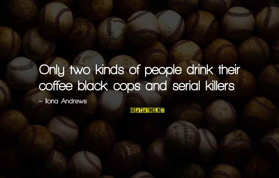 Mixed Economy Sayings By Ilona Andrews: Only two kinds of people drink their coffee black: cops and serial killers.