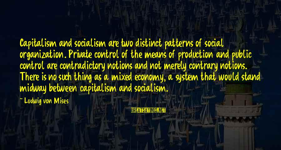 Mixed Economy Sayings By Ludwig Von Mises: Capitalism and socialism are two distinct patterns of social organization. Private control of the means