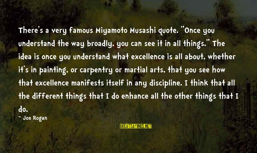 "Miyamoto Musashi Famous Sayings By Joe Rogan: There's a very famous Miyamoto Musashi quote. ""Once you understand the way broadly, you can"