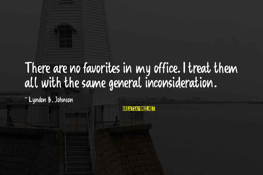 Miyamoto Musashi Famous Sayings By Lyndon B. Johnson: There are no favorites in my office. I treat them all with the same general