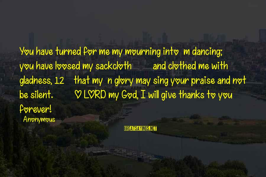 M'lord Sayings By Anonymous: You have turned for me my mourning into m dancing; you have loosed my sackcloth