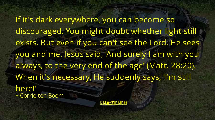 M'lord Sayings By Corrie Ten Boom: If it's dark everywhere, you can become so discouraged. You might doubt whether light still