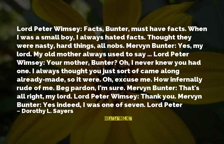 M'lord Sayings By Dorothy L. Sayers: Lord Peter Wimsey: Facts, Bunter, must have facts. When I was a small boy, I