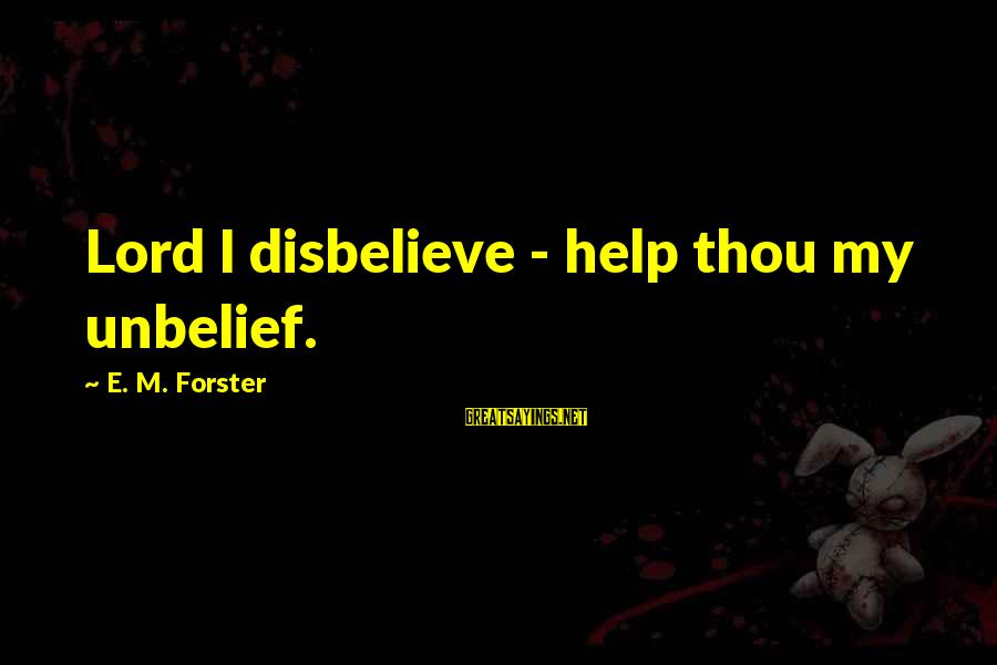 M'lord Sayings By E. M. Forster: Lord I disbelieve - help thou my unbelief.
