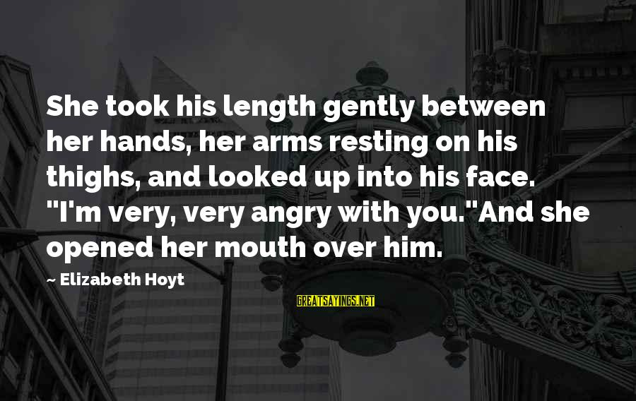 M'lord Sayings By Elizabeth Hoyt: She took his length gently between her hands, her arms resting on his thighs, and