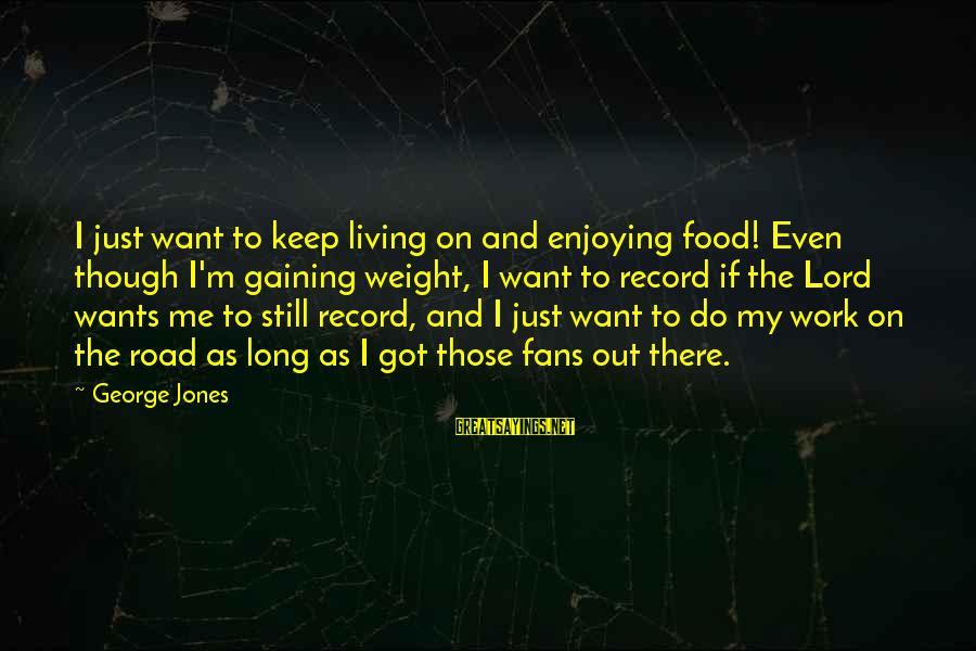 M'lord Sayings By George Jones: I just want to keep living on and enjoying food! Even though I'm gaining weight,