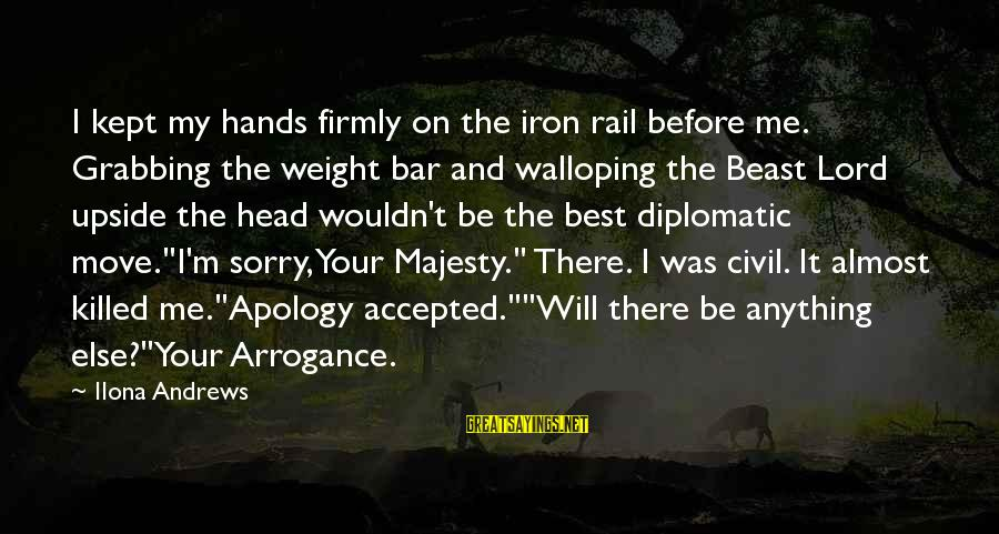 M'lord Sayings By Ilona Andrews: I kept my hands firmly on the iron rail before me. Grabbing the weight bar