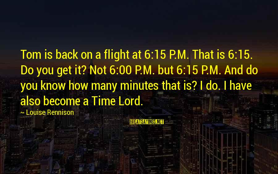 M'lord Sayings By Louise Rennison: Tom is back on a flight at 6:15 P.M. That is 6:15. Do you get