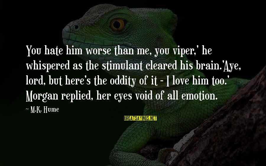 M'lord Sayings By M.K. Hume: You hate him worse than me, you viper,' he whispered as the stimulant cleared his