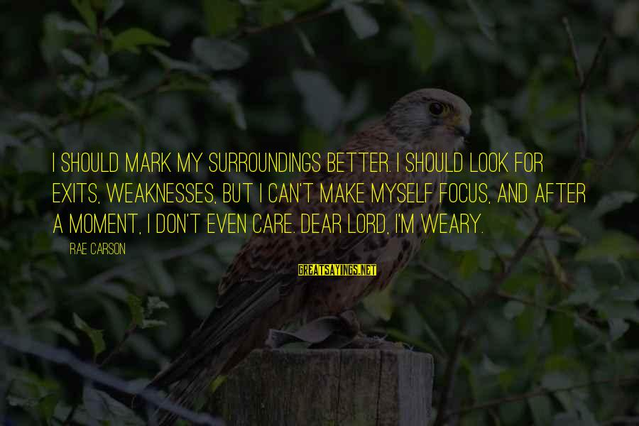 M'lord Sayings By Rae Carson: I should mark my surroundings better. I should look for exits, weaknesses, but I can't