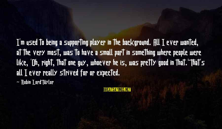 M'lord Sayings By Robin Lord Taylor: I'm used to being a supporting player in the background. All I ever wanted, at