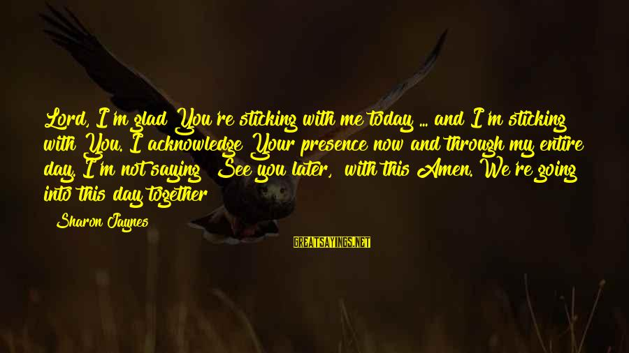 M'lord Sayings By Sharon Jaynes: Lord, I'm glad You're sticking with me today ... and I'm sticking with You. I