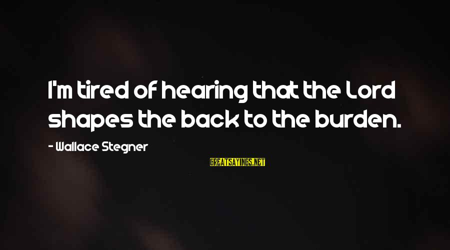 M'lord Sayings By Wallace Stegner: I'm tired of hearing that the Lord shapes the back to the burden.
