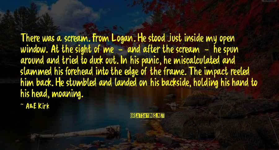 Moaning Sayings By A&E Kirk: There was a scream. From Logan. He stood just inside my open window. At the