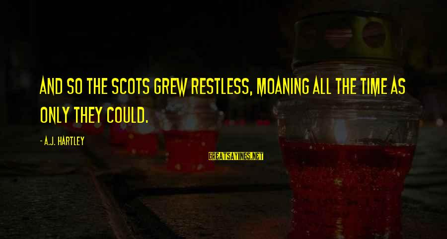 Moaning Sayings By A.J. Hartley: And so the Scots grew restless, moaning all the time as only they could.