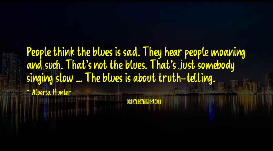 Moaning Sayings By Alberta Hunter: People think the blues is sad. They hear people moaning and such. That's not the