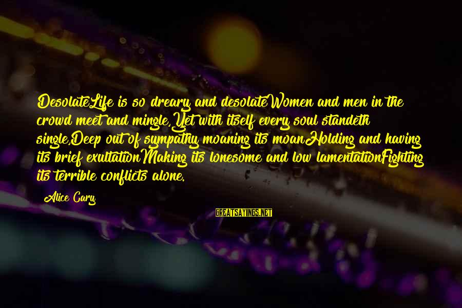 Moaning Sayings By Alice Cary: DesolateLife is so dreary and desolateWomen and men in the crowd meet and mingle,Yet with