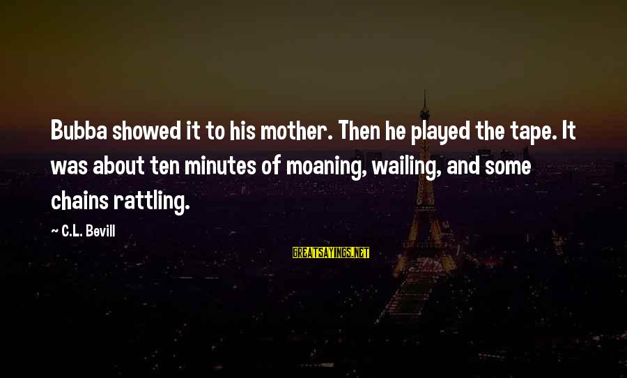 Moaning Sayings By C.L. Bevill: Bubba showed it to his mother. Then he played the tape. It was about ten