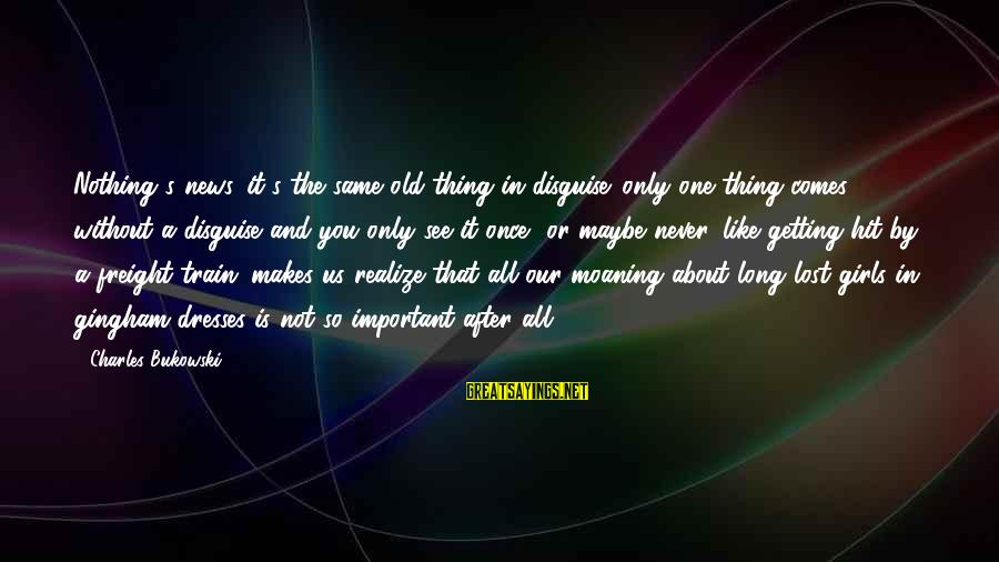 Moaning Sayings By Charles Bukowski: Nothing's news. it's the same old thing in disguise. only one thing comes without a