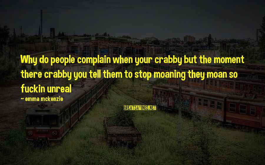 Moaning Sayings By Emma Mckenzie: Why do people complain when your crabby but the moment there crabby you tell them