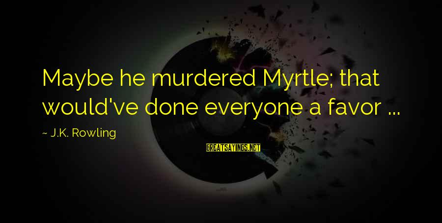 Moaning Sayings By J.K. Rowling: Maybe he murdered Myrtle; that would've done everyone a favor ...