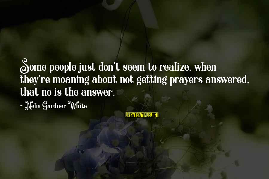 Moaning Sayings By Nelia Gardner White: Some people just don't seem to realize, when they're moaning about not getting prayers answered,